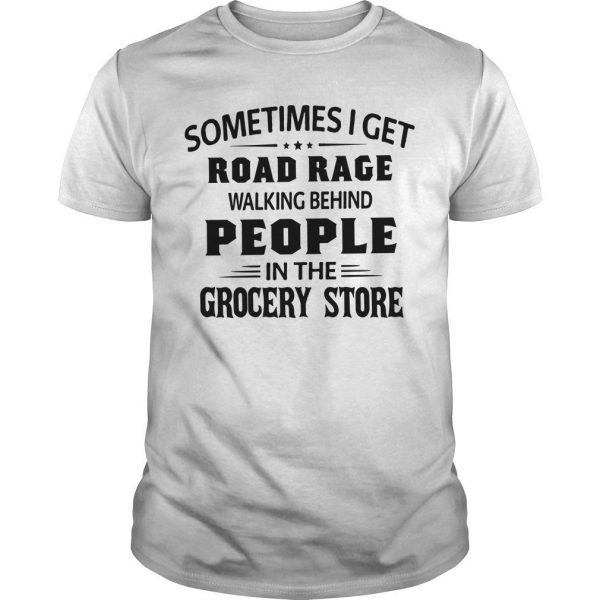 Sometimes I Get Road Rage Walking Behind People In The Grocery Store Shirt