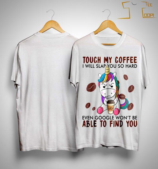 Unicorn Touch My Coffee I Will Slap You So Hard Shirt