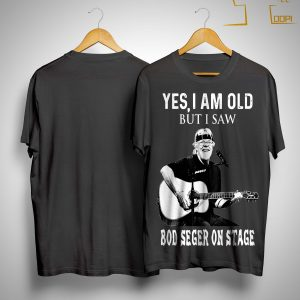 Yes I Am Old But I Saw Bob Seger On Stage Shirt