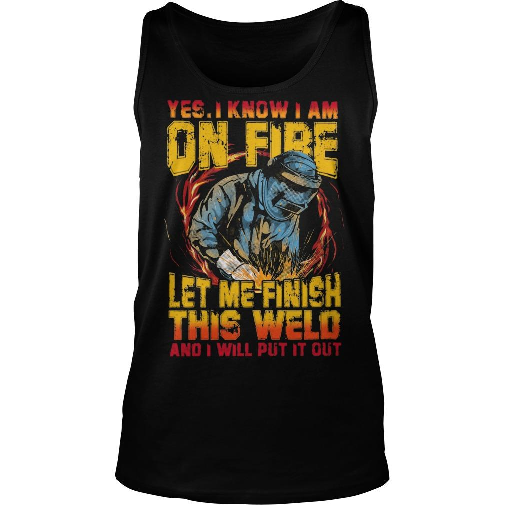 Yes I Know I Am On Fire Let Me Finish This Weld Tank Top