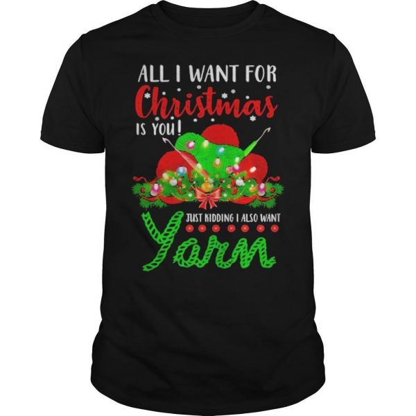 All I Want For Christmas Is You Just Kidding I Also Want Yarn Shirt