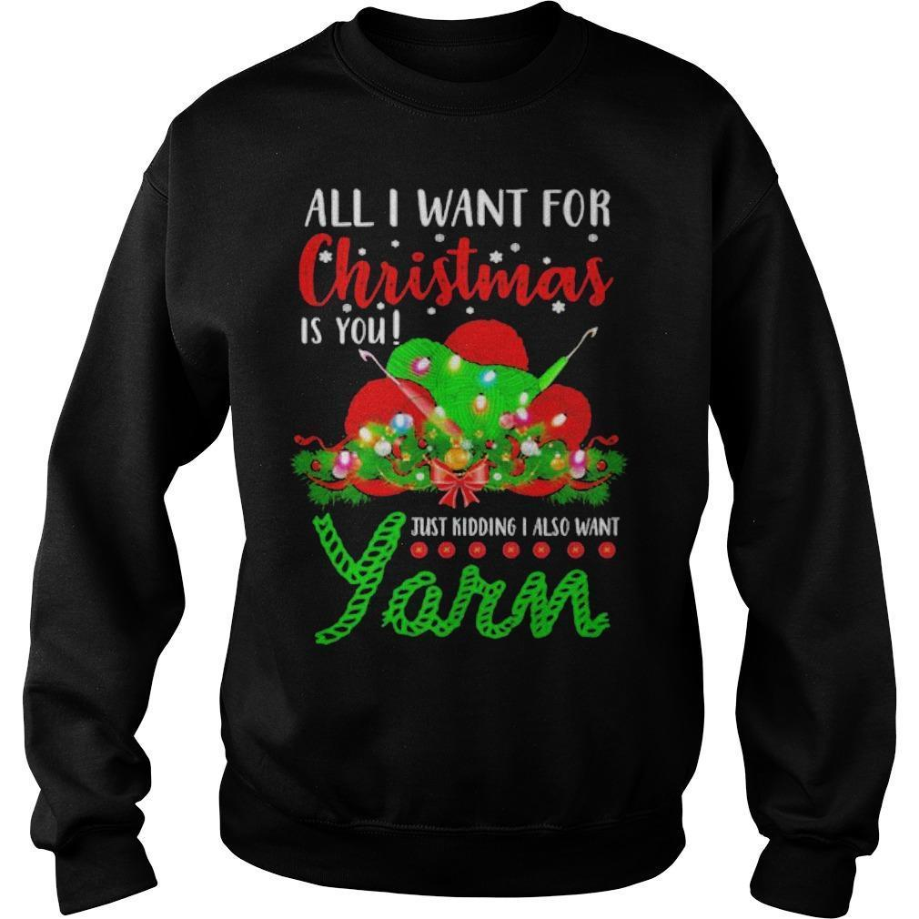 All I Want For Christmas Is You Just Kidding I Also Want Yarn Sweater