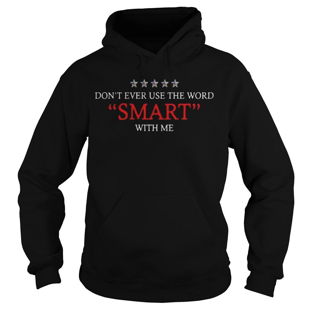 Don't Ever Use The Word Smart With Me Hoodie