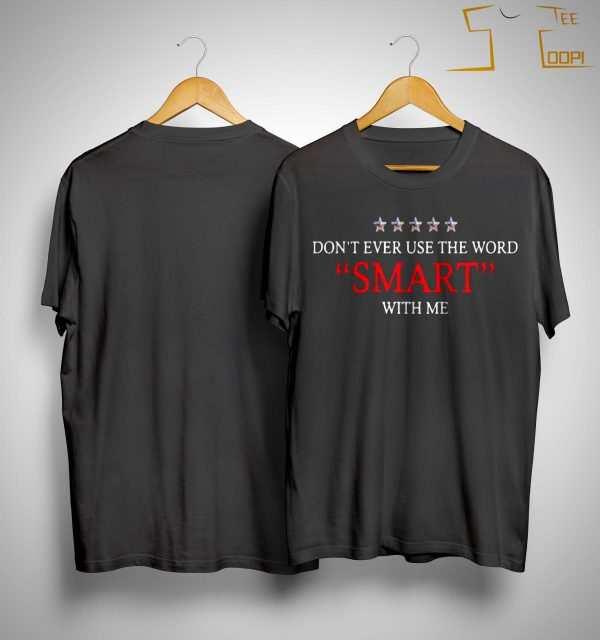 Don't Ever Use The Word Smart With Me Shirt