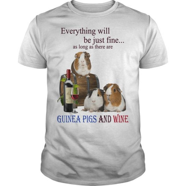 Everything Will Be Just Fine As Long As There Are Guinea Pigs And Wine Shirt