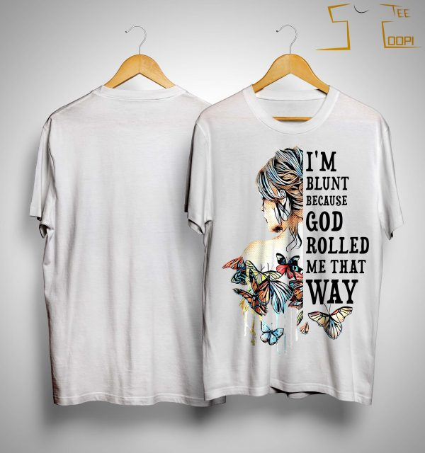 Girl I'm Blunt Because God Rolled Me That Way Shirt