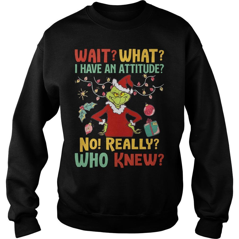 Grinch Wait What I Have An Attitude No Really Who Knew Sweater