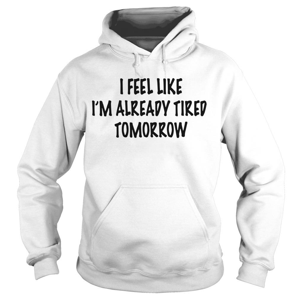 I Feel Like I'm Already Tired Tomorrow Hoodie