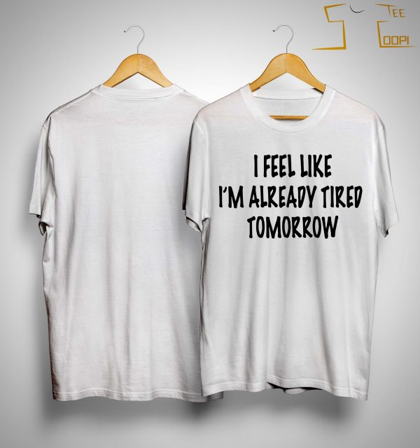 I Feel Like I'm Already Tired Tomorrow Shirt