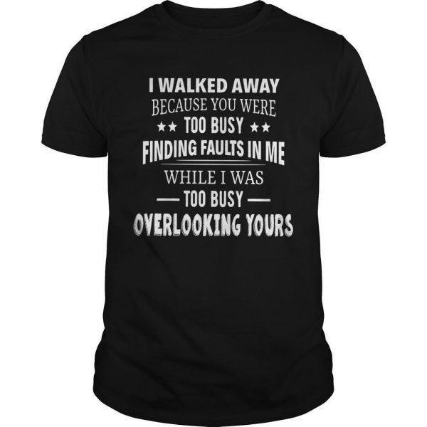 I Walked Away Because You Were Too Busy Finding Faults In Me Shirt