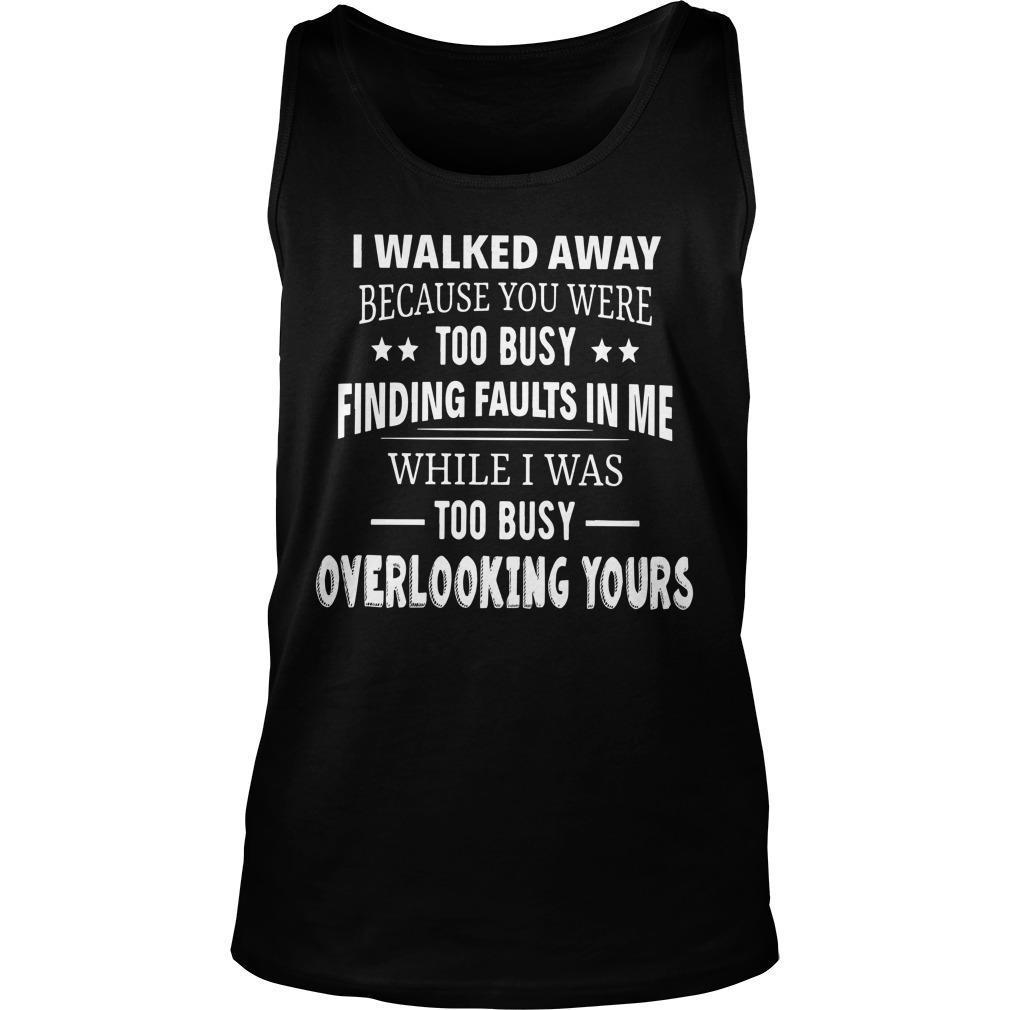 I Walked Away Because You Were Too Busy Finding Faults In Me Tank Top