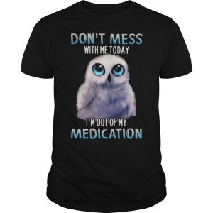 Owl Don't Mess With Me Today I'm Out Of My Medication Shirt