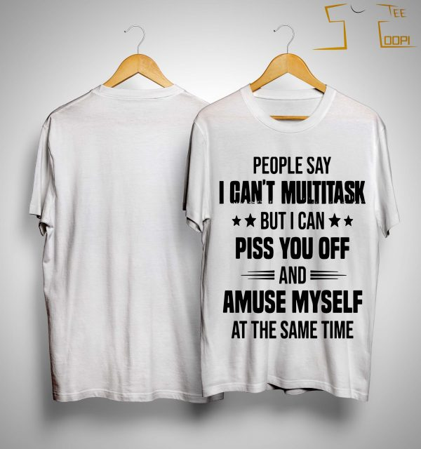 People Say I Can't Multitask But I Can Piss You Off And Amuse Myself Shirt