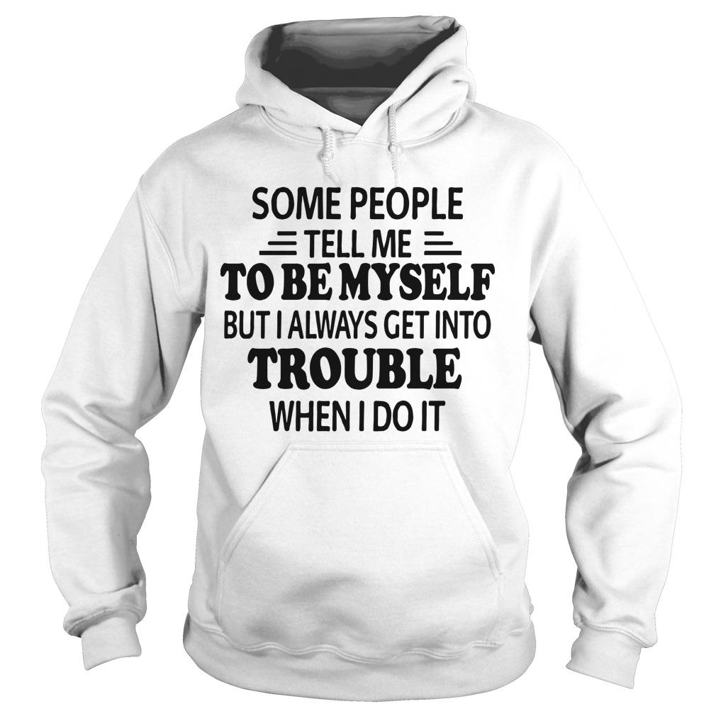 Some People Tell Me To Be Myself But I Always Get Into Trouble Hoodie