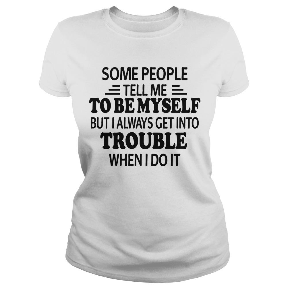 Some People Tell Me To Be Myself But I Always Get Into Trouble Longsleeve