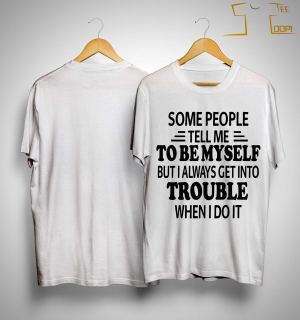 Some People Tell Me To Be Myself But I Always Get Into Trouble Shirt