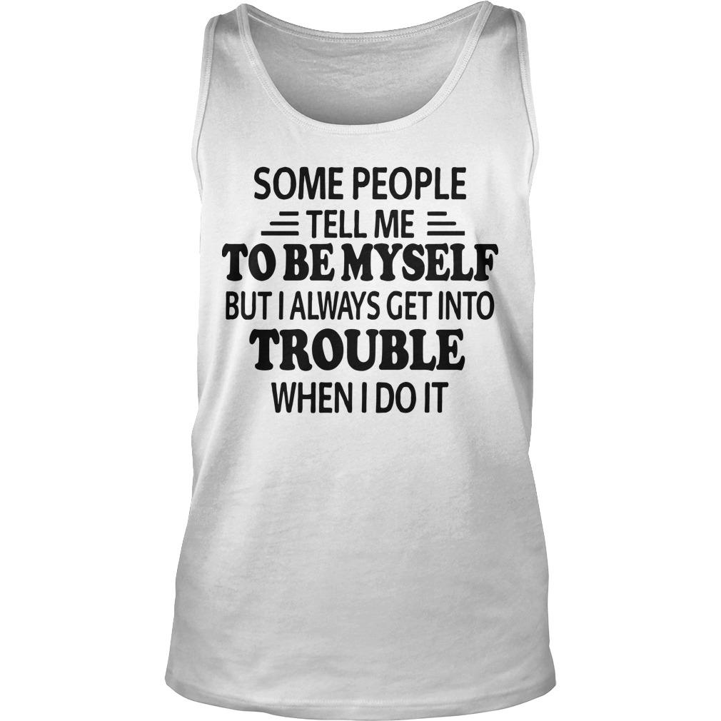 Some People Tell Me To Be Myself But I Always Get Into Trouble Tank Top