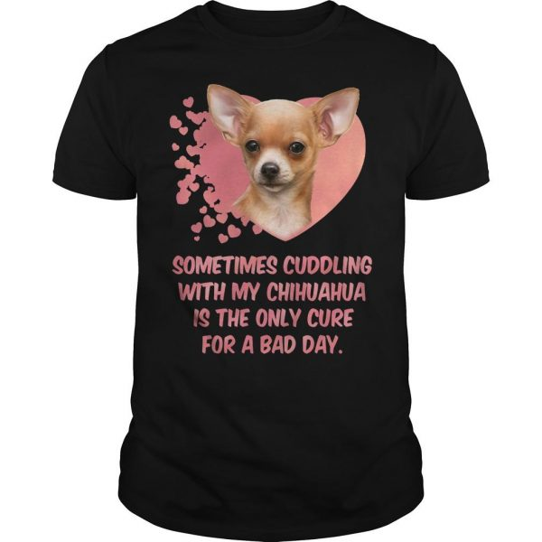 Sometimes Cuddling With My Chihuahua Is The Only Cure For A Bad Day Shirt