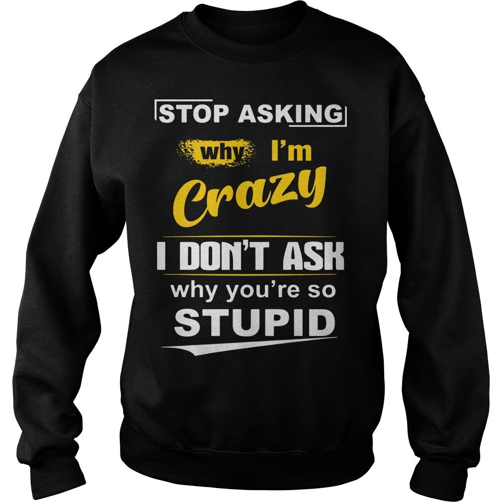 Stop Asking Why I'm Crazy I Don't Ask Why You're So Stupid Sweater