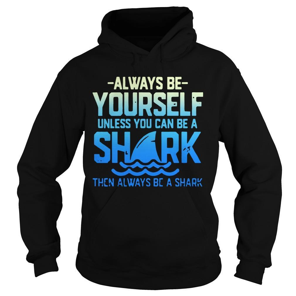 Always Be Yourself Unless You Can Be A Shark Hoodie