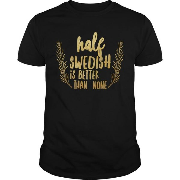 Half Swedish Is Better Than None Shirt