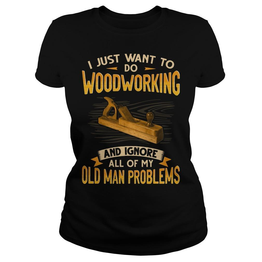 I Just Want To Do Woodworking And Ignore All Of My Old Man Problems Longsleeve