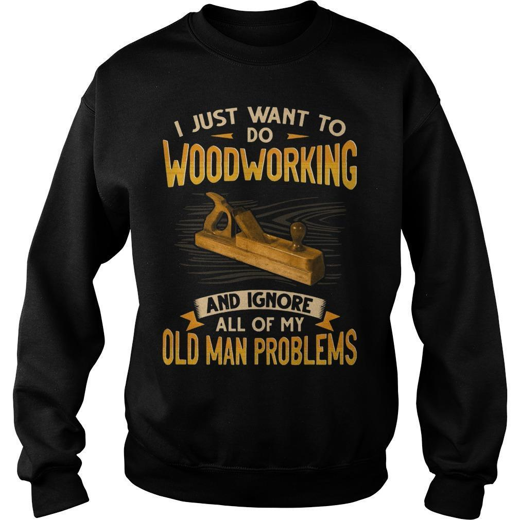I Just Want To Do Woodworking And Ignore All Of My Old Man Problems Sweater