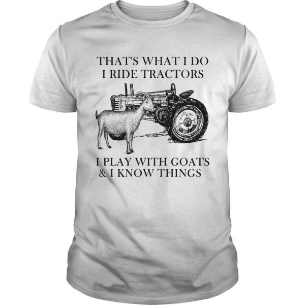 That's What I Do I Ride Tractors I Play With Goats And I Know Things Shirt