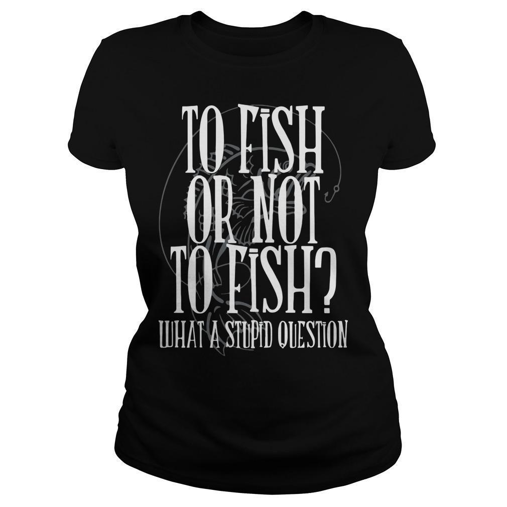 To Fish Or Not To Fish What A Stupid Question Longsleeve