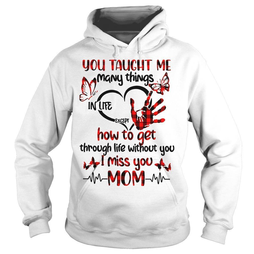 You Taught Me Many Things In Life Except How To Get Through Life Without You Hoodie