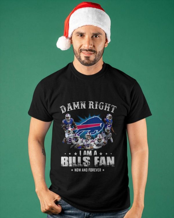 Damn Right I Am A Bills Fan Now And Forever Shirt