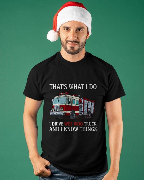 Firefighters That's What I Do I Drive Wee Woo Truck And I Know Things Shirt