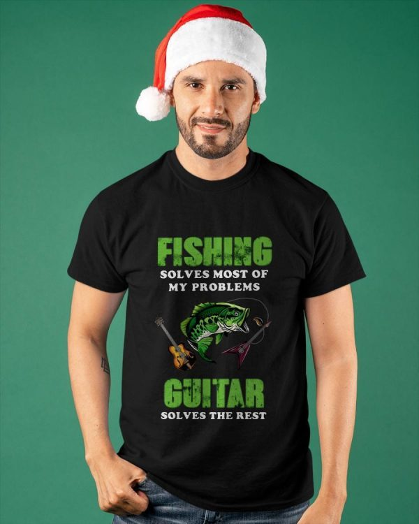 Fishing Solves Most Of My Problems Guitar Solves The Rest Shirt