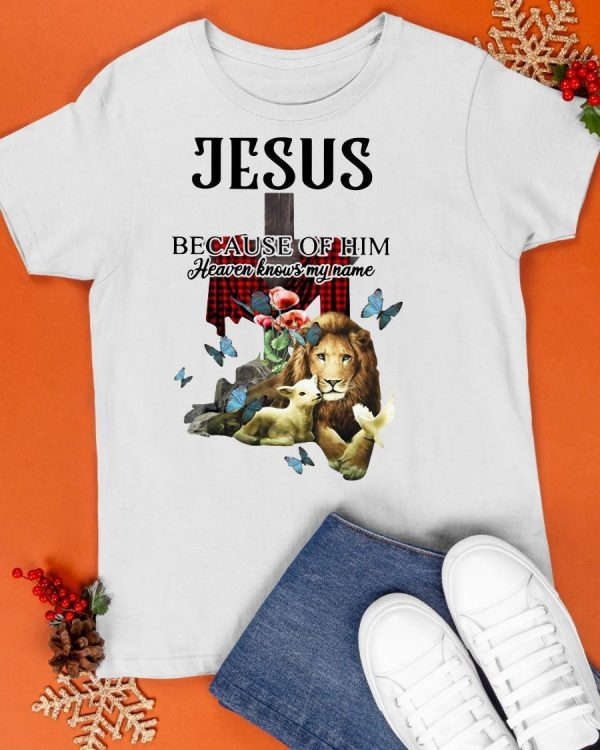 Jesus Because Of Him Heaven Knows My Name Shirt