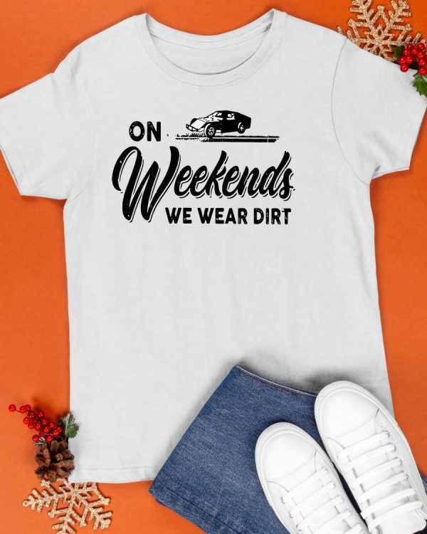 On Weekends We Wear Dirt Shirt