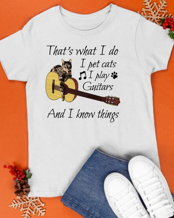 That's What I Do I Pet Cats I Play Guitars And I Know Thing Shirt