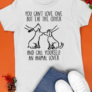 You Can't Love One But Eat The Other And Call Yourself An Animal Lover Shirt