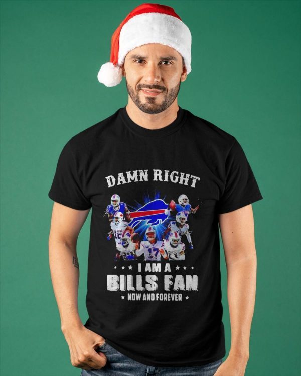 Damn Right I Am Buffalo Bills Fan Now And Forever Shirt