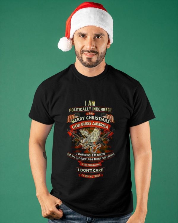 I Am Politically Incorrect I Say Merry Christmas God Bless America Shirt