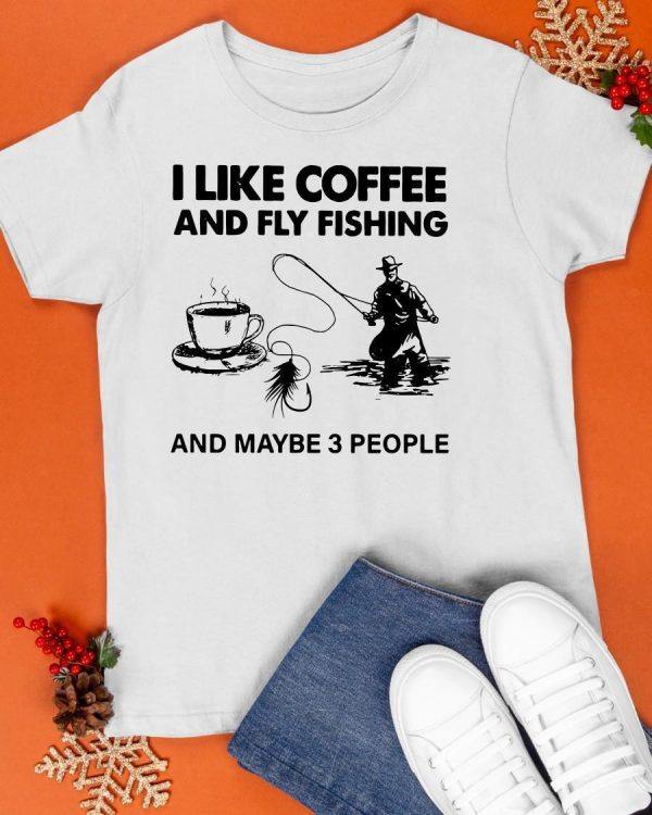 I Like Coffee And Fly Fishing And Maybe 3 People Shirt