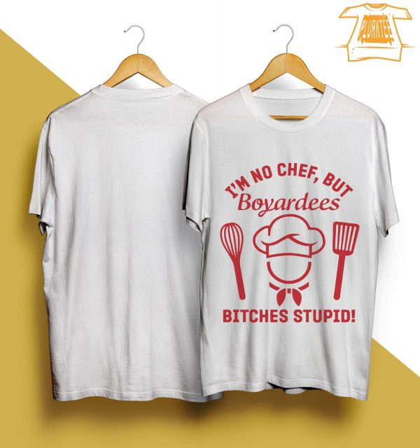 I'm No Chef But Boyardees Bitches Stupid Shirt