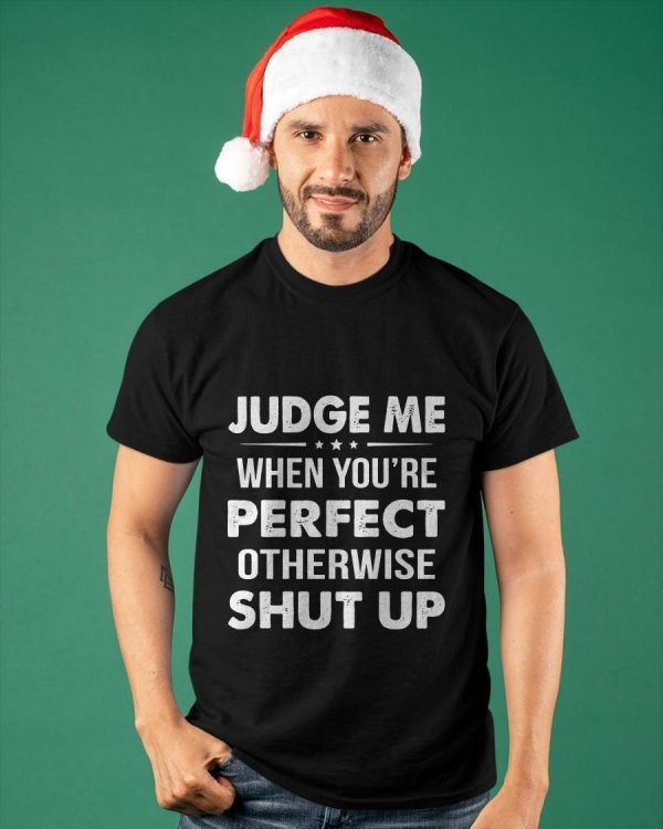 Judge When You're Perfect Otherwise Shut Up Shirt
