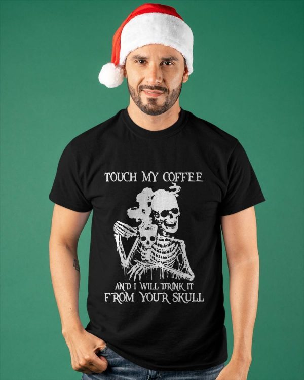 Skeleton Touch My Coffee And I Will Drink It From Your Skull Shirt