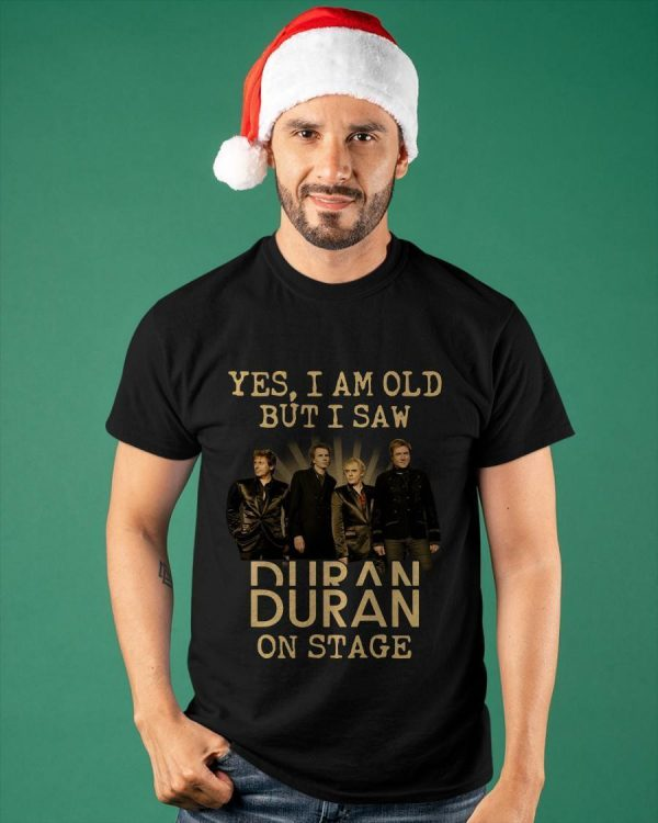 Yes I Am Old But I Saw Duran Duran On Stage Shirt