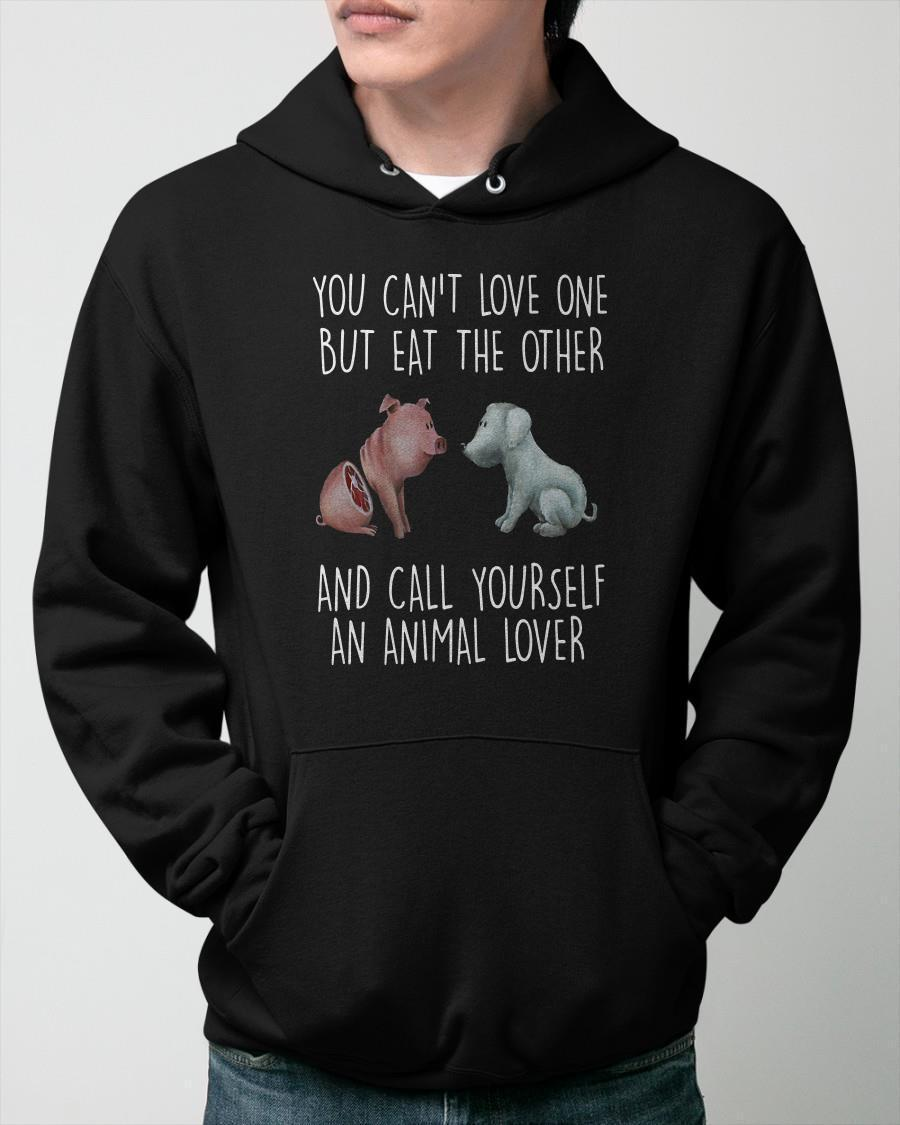 You Can't Love One But Eat The Other And Call Yourself An Animal Lover Hoodie