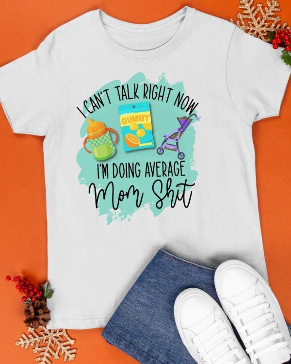 I Can't Talk Right Now I'm Doing Average Mom Shit Shirt