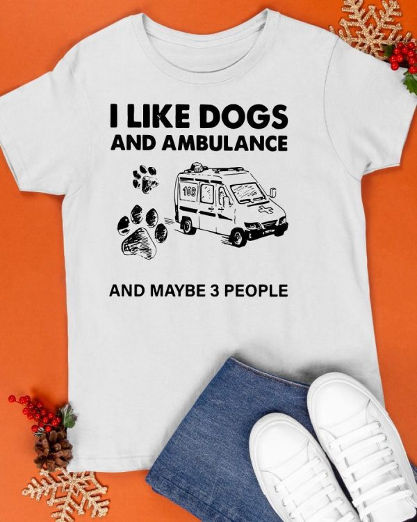 I Like Dogs And Ambulance And Maybe 3 People Shirt