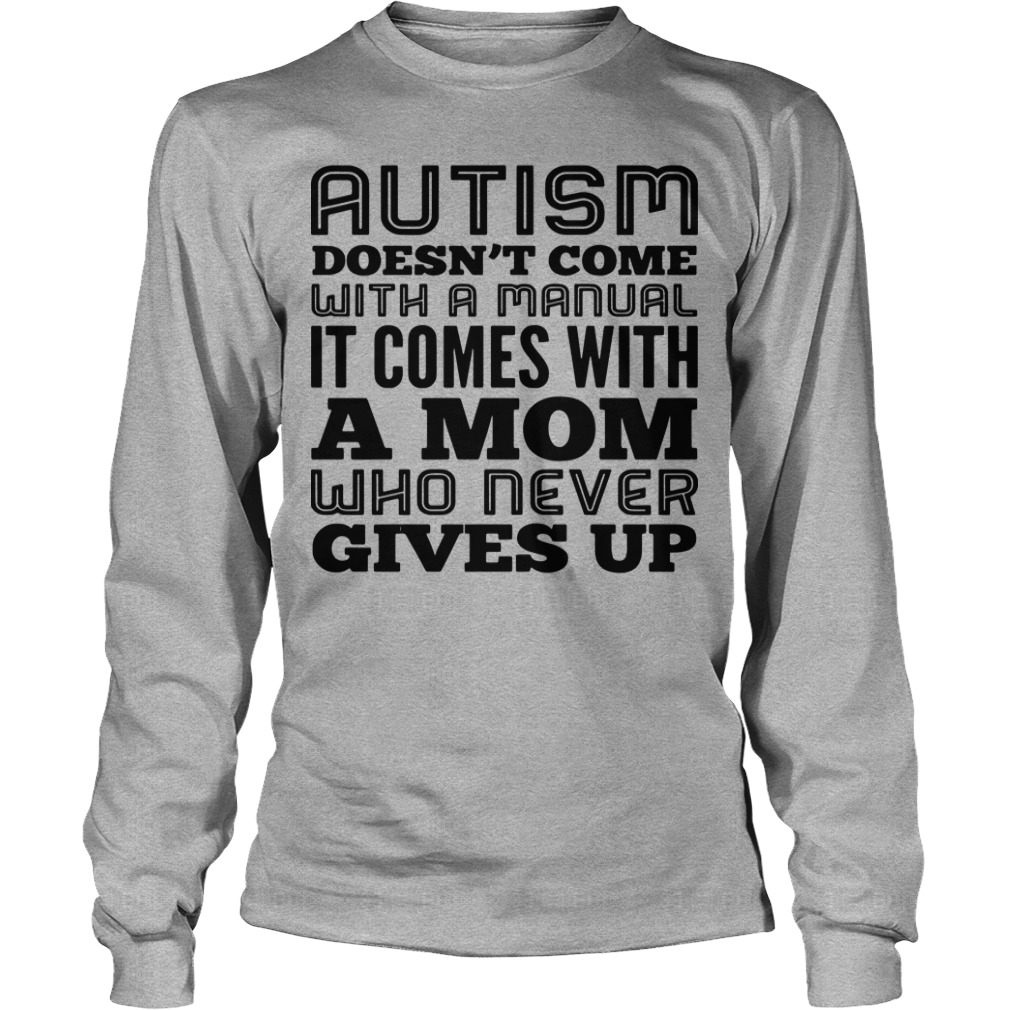 Autism Doesn't Come With A Manual It Comes With A Mom Who Never Gives Up Longsleeve