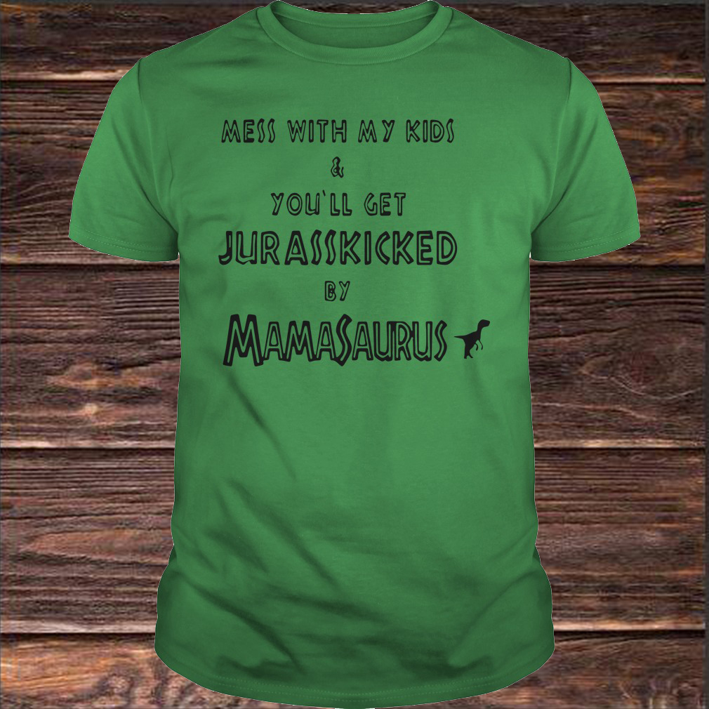 Mess With My Kids And You'll Get Jurasskicked By Mamasaurus Shirt