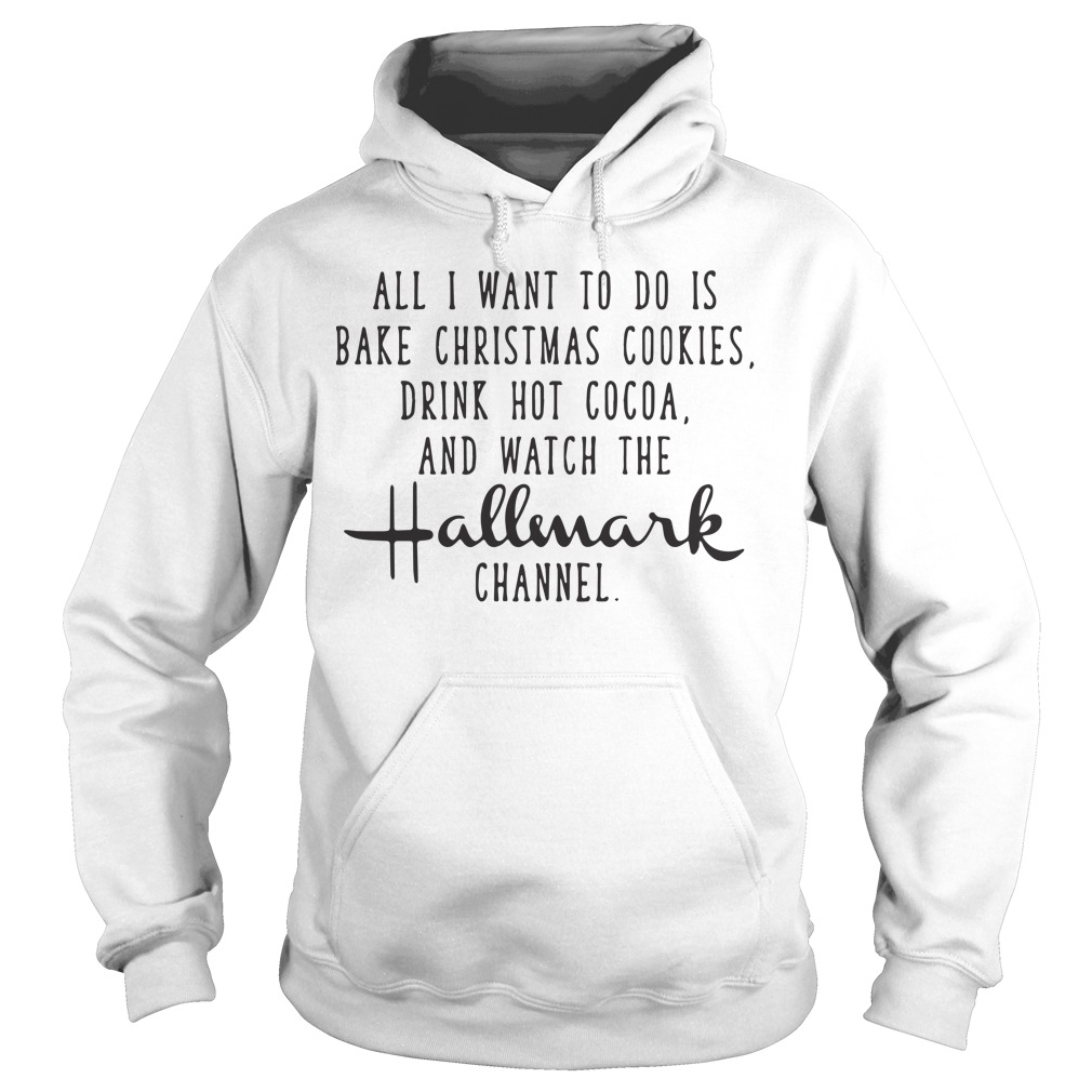 All I Want To Do Is Bake Christmas Cookies Drink Hot Cocoa Hoodie